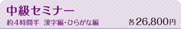 中級セミナー 約4時間半 漢字編・ひらがな編 各26,800円